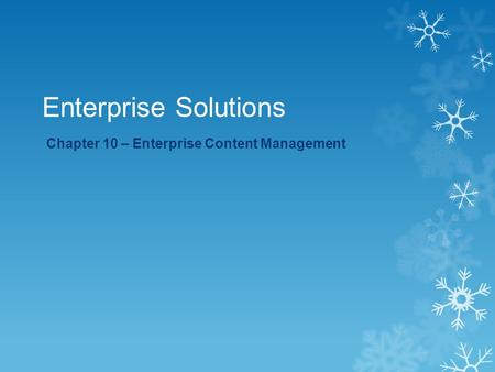 Enterprise Solutions Chapter 10 – Enterprise Content Management.