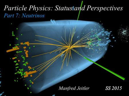 Particle Physics: Status and Perspectives Part 7: Neutrinos Manfred Jeitler.