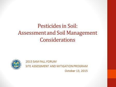 Pesticides in Soil: Assessment and Soil Management Considerations 2015 SAM FALL FORUM SITE ASSESSMENT AND MITIGATION PROGRAM October 13, 2015.