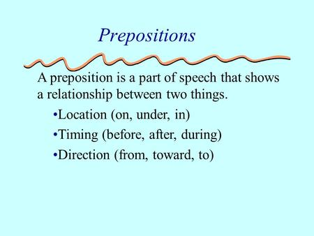 A preposition is a part of speech that shows a relationship between two things. Location (on, under, in) Timing (before, after, during) Direction (from,