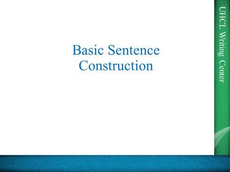 UHCL Writing Center Basic Sentence Construction. UHCL Writing Center Word Forms Sentences can contain Nouns, Verbs, Adverbs, Adjectives, and Prepositions.