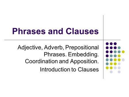Phrases and Clauses Adjective, Adverb, Prepositional Phrases. Embedding. Coordination and Apposition. Introduction to Clauses.