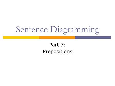 Sentence Diagramming Part 7: Prepositions. What is a Preposition?  A preposition shows the relationship between a noun or pronoun and another word in.
