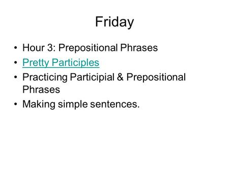 Friday Hour 3: Prepositional Phrases Pretty Participles Practicing Participial & Prepositional Phrases Making simple sentences.