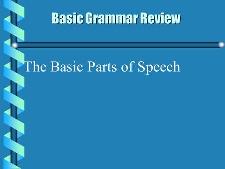 Basic Grammar Review Basic Grammar Review The Basic Parts of Speech.