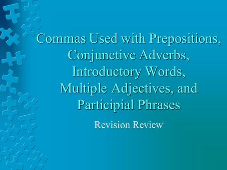 Commas Used with Prepositions, Conjunctive Adverbs, Introductory Words, Multiple Adjectives, and Participial Phrases Revision Review.