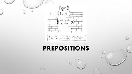PREPOSITIONS. WHAT IS A PREPOSITION? PREPOSITIONS WORK IN COMBINATION WITH A NOUN OR PRONOUN TO CREATE PHRASES THAT MODIFY VERBS, NOUNS/PRONOUNS, OR ADJECTIVES.