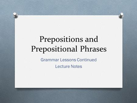 Prepositions and Prepositional Phrases Grammar Lessons Continued Lecture Notes.