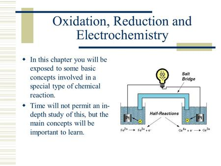 Oxidation, Reduction and Electrochemistry  In this chapter you will be exposed to some basic concepts involved in a special type of chemical reaction.