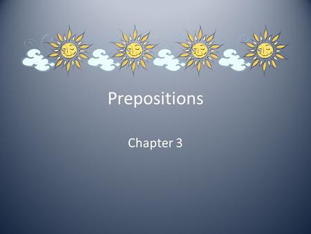 Prepositions Chapter 3. What are prepositions? A preposition is a part of speech that indicates the relationship, often spatial, of one word to another.part.