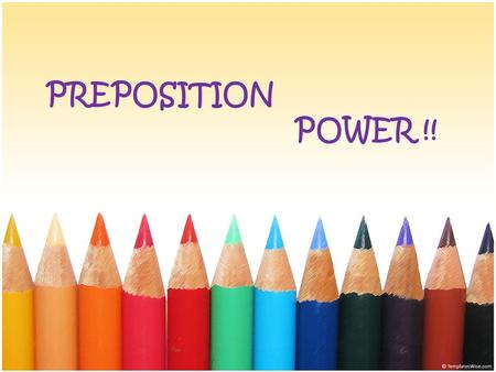 PREPOSITION POWER !!. What are PREPOSITIONS ? Words which show relationships among other words in the sentence. The relationships include direction, place,