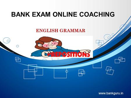 BANK EXAM ONLINE COACHING www.bankguru.in ENGLISH GRAMMAR PREPOSITIONS.
