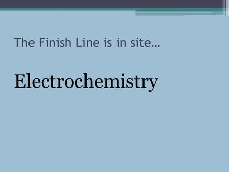 The Finish Line is in site… Electrochemistry. Oxidation Numbers OBJECTIVES Determine the oxidation number of an atom of any element in a pure substance.