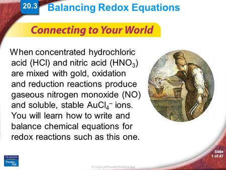 © Copyright Pearson Prentice Hall Slide 1 of 47 Balancing Redox Equations When concentrated hydrochloric acid (HCl) and nitric acid (HNO 3 ) are mixed.