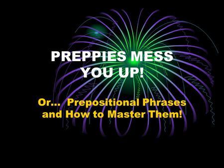 PREPPIES MESS YOU UP! Or… Prepositional Phrases and How to Master Them!