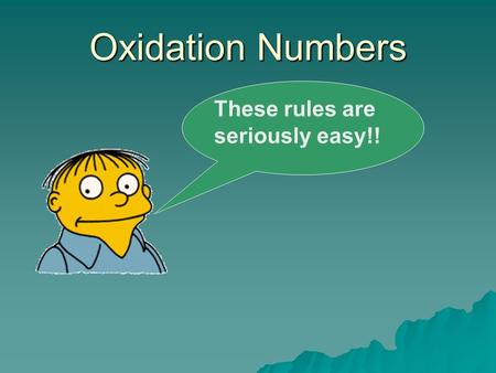 Oxidation Numbers These rules are seriously easy!!