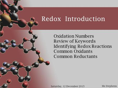 Ms Stephens Saturday, 12 December 2015 Redox Introduction Oxidation Numbers Review of Keywords Identifying Redox Reactions Common Oxidants Common Reductants.