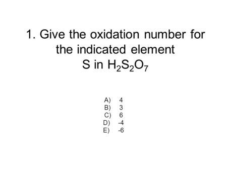 1. Give the oxidation number for the indicated element S in H 2 S 2 O 7 A)4 B)3 C)6 D)-4 E)-6.