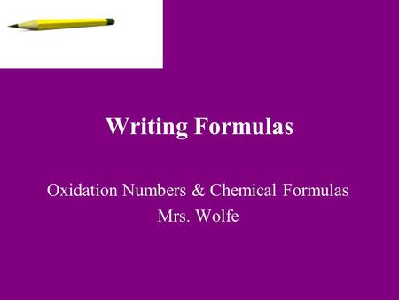 Writing Formulas Oxidation Numbers & Chemical Formulas Mrs. Wolfe.