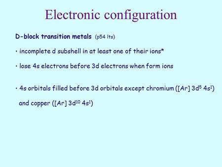 Electronic configuration D-block transition metals (p54 lts) incomplete d subshell in at least one of their ions* lose 4s electrons before 3d electrons.