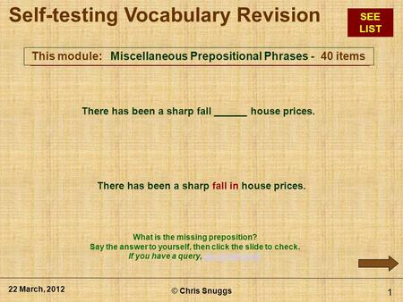 This module: Miscellaneous Prepositional Phrases - 40 items © Chris Snuggs 22 March, 2012 1 There has been a sharp fall ______ house prices. There has.