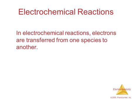 Electrochemistry © 2009, Prentice-Hall, Inc. Electrochemical Reactions In electrochemical reactions, electrons are transferred from one species to another.