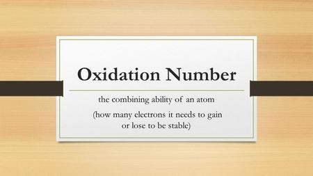 Oxidation Number the combining ability of an atom (how many electrons it needs to gain or lose to be stable)