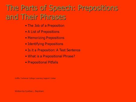 The Parts of Speech: Prepositions and Their Phrases Griffin Technical College Learning Support Center Written by Cynthia L. Baynham The Job of a Preposition.