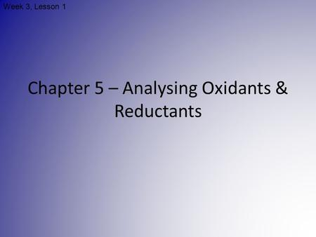 Chapter 5 – Analysing Oxidants & Reductants Week 3, Lesson 1.