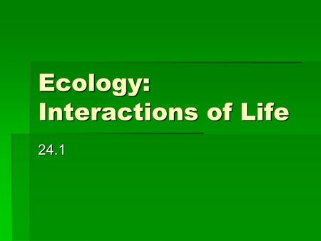 Ecology: Interactions of Life 24.1.  Biosphere- part of Earth that supports life; includes the top portion of Earth's crust, all the waters that cover.