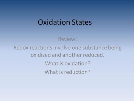 Oxidation States Review: Redox reactions involve one substance being oxidised and another reduced. What is oxidation? What is reduction?