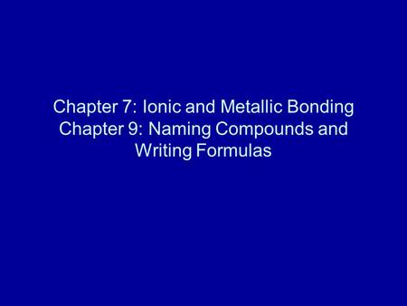Chapter 7: Ionic and Metallic Bonding Chapter 9: Naming Compounds and Writing Formulas.