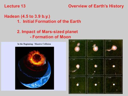 Lecture 13Overview of Earth's History Hadean (4.5 to 3.9 b.y.) 1. Initial Formation of the Earth 2. Impact of Mars-sized planet - Formation of Moon.