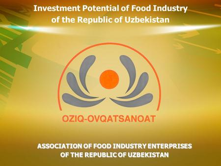 ASSOCIATION OF FOOD INDUSTRY ENTERPRISES OF THE REPUBLIC OF UZBEKISTAN Investment Potential of Food Industry of the Republic of Uzbekistan.