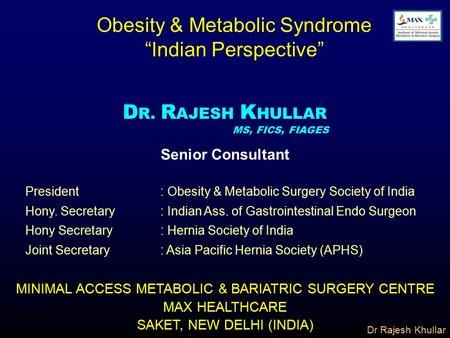"Dr Rajesh Khullar Obesity & Metabolic Syndrome ""Indian Perspective"" D R. R AJESH K HULLAR MS, FICS, FIAGES MINIMAL ACCESS METABOLIC & BARIATRIC SURGERY."