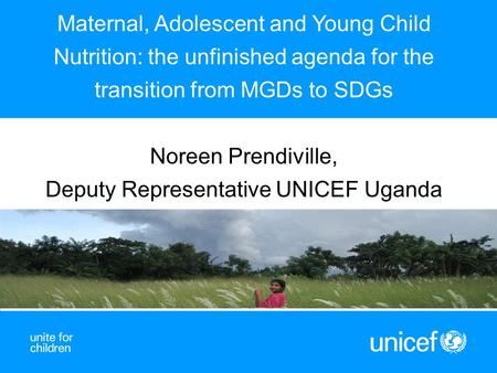 Maternal, Adolescent and Young Child Nutrition: the unfinished agenda for the transition from MGDs to SDGs Noreen Prendiville, Deputy Representative UNICEF.