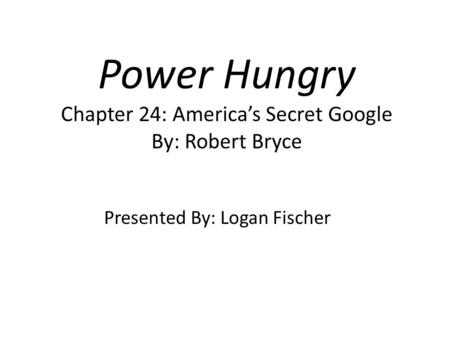 Power Hungry Chapter 24: America's Secret Google By: Robert Bryce Presented By: Logan Fischer.