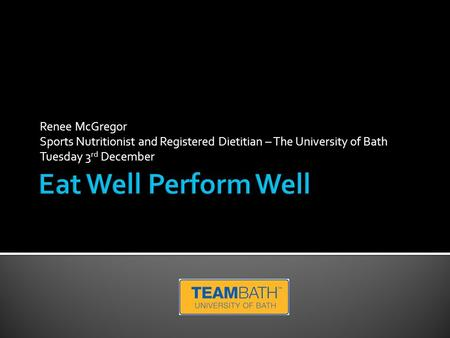 Renee McGregor Sports Nutritionist and Registered Dietitian – The University of Bath Tuesday 3 rd December.
