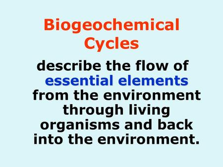 Essential elements describe the flow of essential elements from the environment through living organisms and back into the environment. Biogeochemical.
