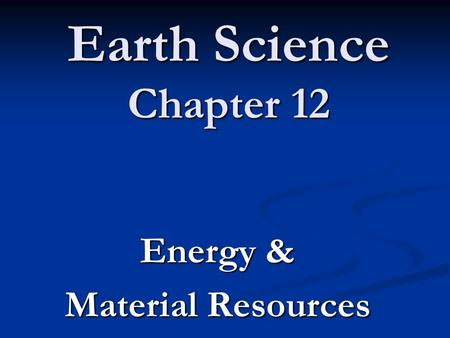 Earth Science Chapter 12 Energy & Material Resources.
