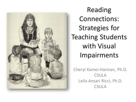 Reading Connections: Strategies for Teaching Students with Visual Impairments Cheryl Kamei-Hannan, Ph.D. CSULA Leila Ansari Ricci, Ph.D. CSULA.