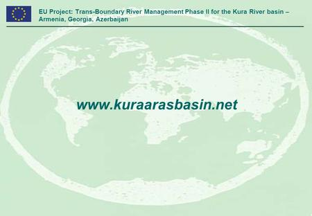 EU Project: Trans-Boundary River Management Phase II for the Kura River basin – Armenia, Georgia, Azerbaijan www.kuraarasbasin.net.
