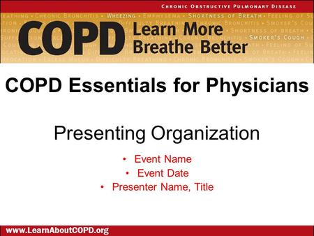 Presenting Organization Event Name Event Date Presenter Name, Title COPD Essentials for Physicians www.LearnAboutCOPD.org.