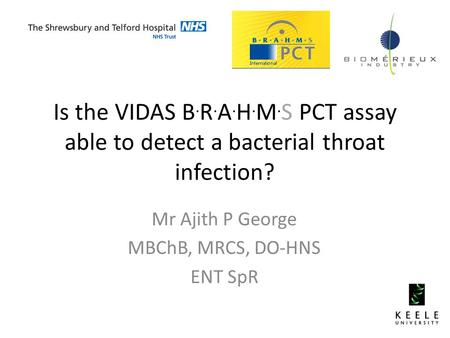 Is the VIDAS B. R. A. H. M. S PCT assay able to detect a bacterial throat infection? Mr Ajith P George MBChB, MRCS, DO-HNS ENT SpR.