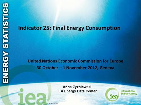 © OECD/IEA 2011 Indicator 25: Final Energy Consumption United Nations Economic Commission for Europe 30 October – 1 November 2012, Geneva Anna Zyzniewski.