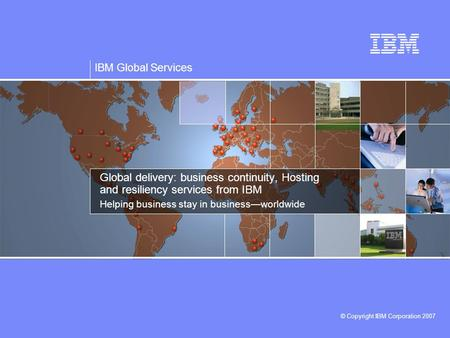 IBM Global Services © Copyright IBM Corporation 2007 Global delivery: business continuity, Hosting and resiliency services from IBM Helping business stay.