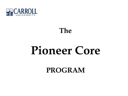 "The Pioneer Core PROGRAM. Mission Statement: ""Carroll University provides a superior education, rooted in its Presbyterian and liberal arts heritage,"