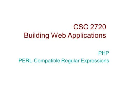 CSC 2720 Building Web Applications PHP PERL-Compatible Regular Expressions.