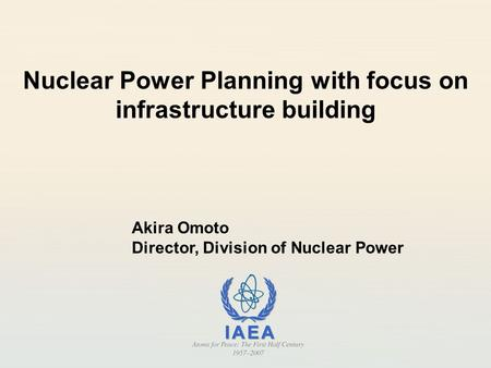 Nuclear Power Planning with focus on infrastructure building Akira Omoto Director, Division of Nuclear Power.