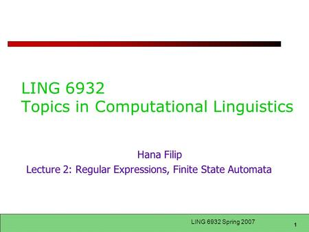 1 LING 6932 Spring 2007 LING 6932 Topics in Computational Linguistics Hana Filip Lecture 2: Regular Expressions, Finite State Automata.